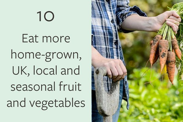 10. Eat more home-grown, UK, local and seasonal fruit and vegetables